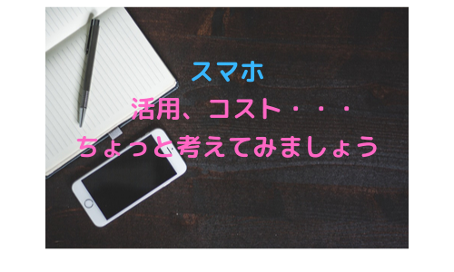スマートフォンの活用、月々のコストなど皆さんはどう考えていますか?